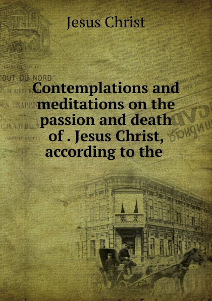 Contemplations and meditations on the passion and death of Jesus Christ, according to the