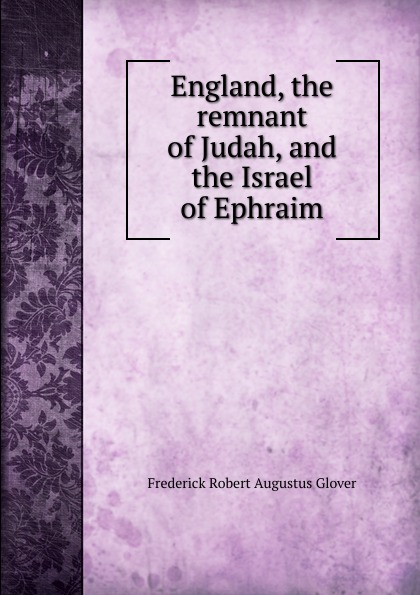 Frederick Robert Augustus Glover England, the remnant of Judah, and the Israel of Ephraim frederick robert augustus glover england the remnant of judah and the israel of ephraim the two families under one head a hebrew episode in british history