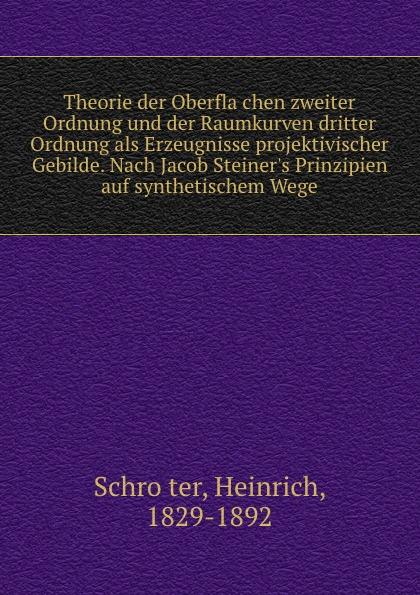 Heinrich Schröter Theorie der Oberflachen zweiter Ordnung und der Raumkurven dritter Ordnung als Erzeugnisse projektivischer Gebilde. Nach Jacob Steiner.s Prinzipien auf synthetischem Wege