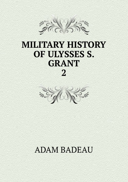 Adam Badeau MILITARY HISTORY OF ULYSSES S. GRANT