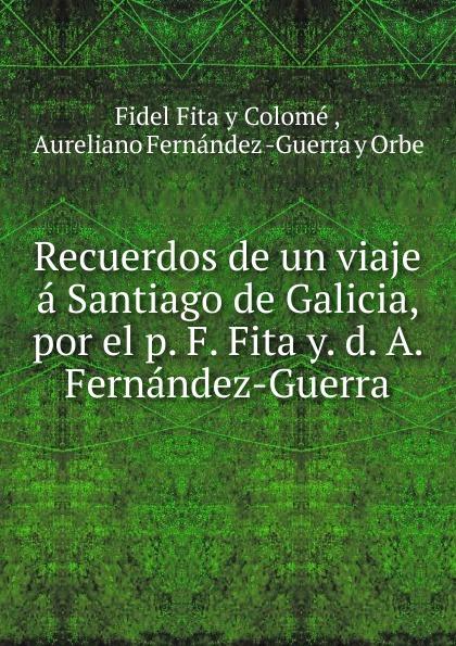 цена Fidel Fita y Colomé Recuerdos de un viaje a Santiago de Galicia, por el p. F. Fita y. d. A. Fernandez-Guerra