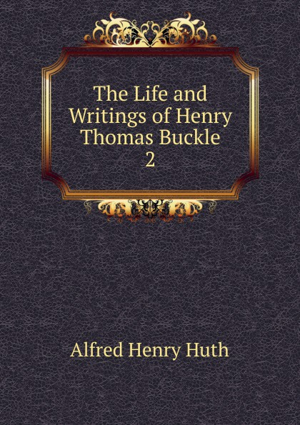 Alfred Henry Huth The Life and Writings of Henry Thomas Buckle fuseli henry the life and writings of henry fuseli volume 3 of 3