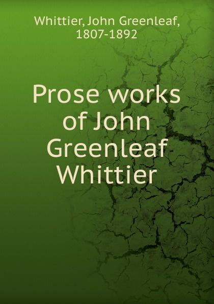 Whittier John Greenleaf Prose works of John Greenleaf Whittier john g whittier a biographical sketch