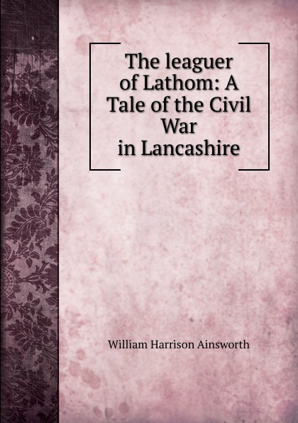 Ainsworth William Harrison The leaguer of Lathom ainsworth william harrison the lancashire witches a romance of pendle forest