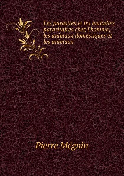 Pierre Mégnin Les parasites et les maladies parasitaires chez l.homme, les animaux domestiques et les animaux raoul gouin alimentation rationelle des animaux domestiques french edition