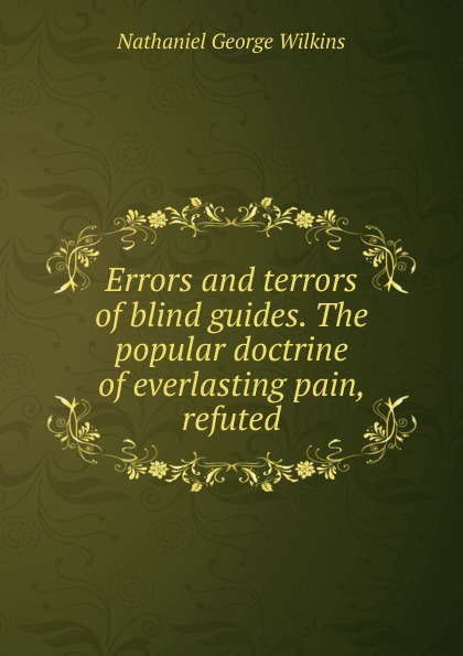 Nathaniel George Wilkins Errors and terrors of blind guides. The popular doctrine of everlasting pain, refuted цены