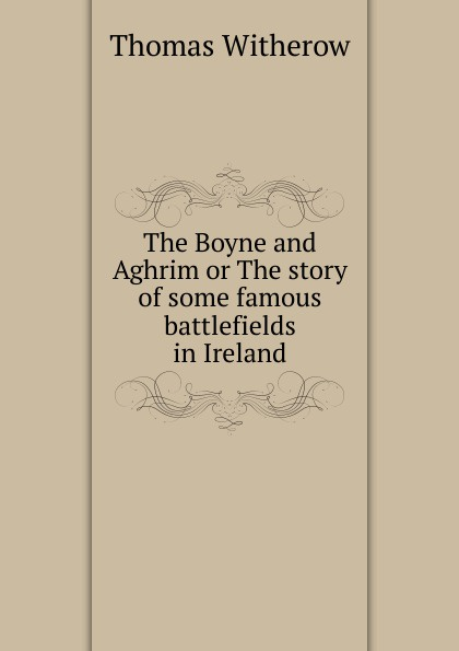 Thomas Witherow The Boyne and Aghrim or The story of some famous battlefields in Ireland sommerville story present day paris and the battlefields the visitor s handbook with the chief excursions to the battlefields