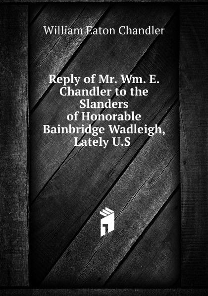 William Eaton Chandler Reply of Mr. Wm. E. Chandler to the Slanders of Honorable Bainbridge Wadleigh, Lately U.S servo driver mr e 70ag