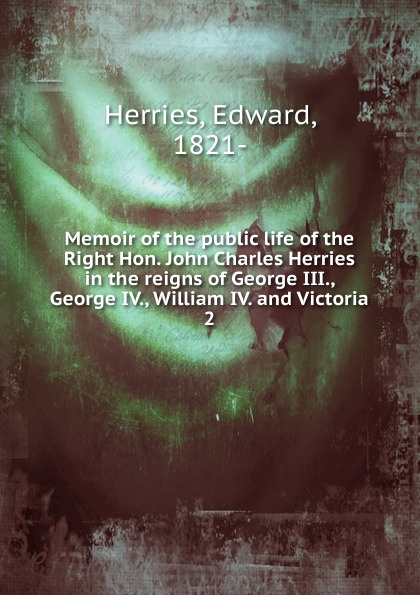Edward Herries Memoir of the public life of the Right Hon. John Charles Herries in the reigns of George III., George IV., William IV. and Victoria