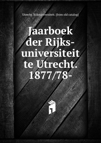 Utrecht. Rijksuniversiteit Jaarboek der Rijks-universiteit te Utrecht. 1877 78-