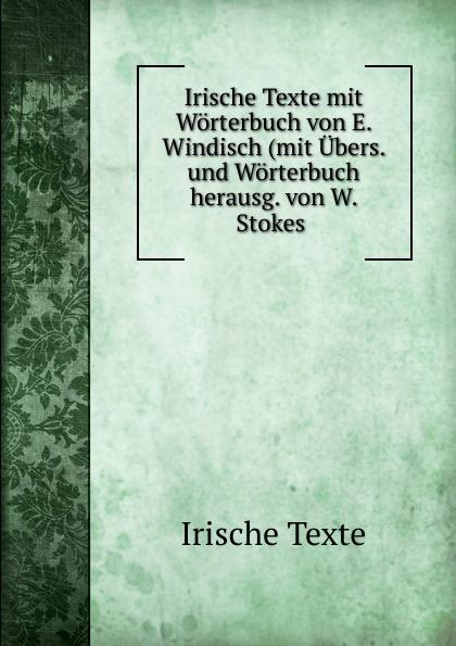 E. Windisch Irische Texte mit Worterbuch von E. Windisch (mit Ubers. und Worterbuch herausg. von W. Stokes e daum w schenk worterbuch deutsch russisch