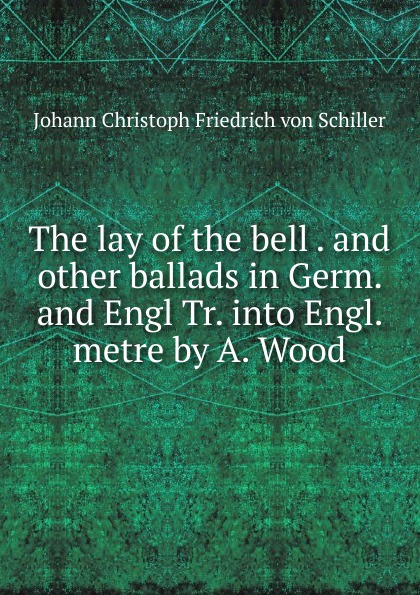 Johann Christoph Friedrich von Schiller The lay of the bell. And other ballads in Germ. and Engl. biography of a germ