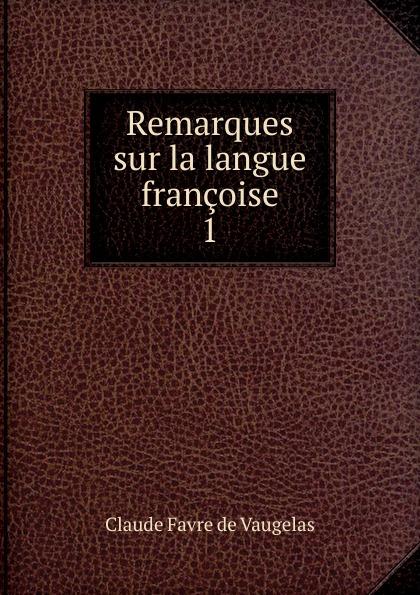 Claude Favre de Vaugelas Remarques sur la langue francoise claude favre de vaugelas remarques sur la langue francoise avec des notes de messieurs patru t corneille volume 2 french edition
