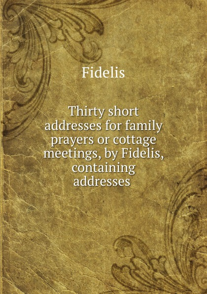 Fidelis Thirty short addresses for family prayers or cottage meetings, by Fidelis, containing