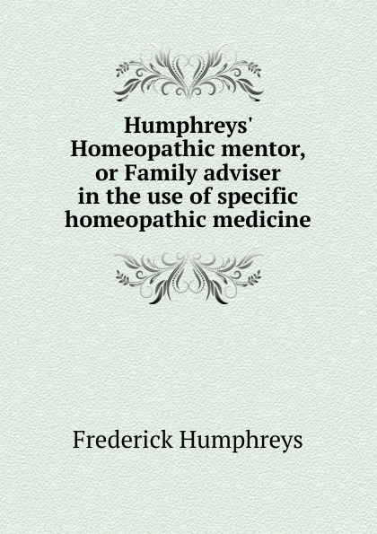 Frederick Humphreys Humphreys. Homeopathic mentor, or Family adviser in the use of specific homeopathic medicine the denver homeopathic college