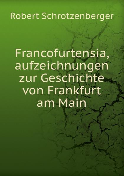 купить Robert Schrotzenberger Francofurtensia, aufzeichnungen zur Geschichte von Frankfurt am Main онлайн