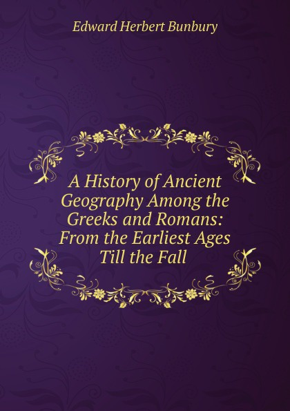 Edward Herbert Bunbury A History of Ancient Geography Among the Greeks and Romans stephen batchelor the ancient greeks for dummies