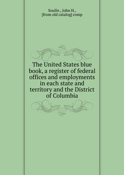 John H. Soulŕe The United States blue book, a register of federal offices and employments in each state and territory and the District of Columbia canizares a g offices designsource