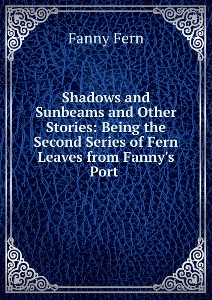 Fanny Fern Shadows and Sunbeams. And other Stories fern fanny folly as it flies hit at by fanny fern