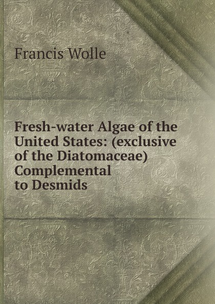 Francis Wolle Fresh-water Algae of the United States
