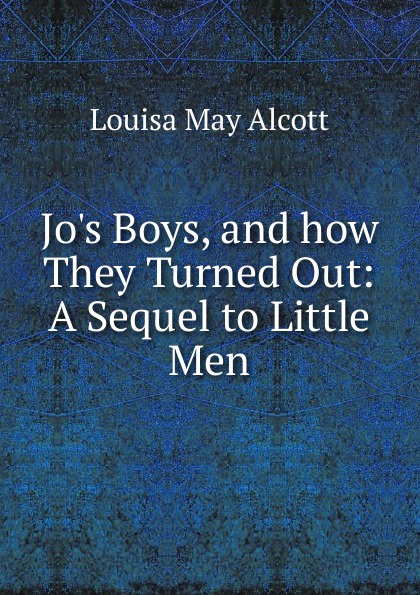 Alcott Louisa May Jo.s Boys, and how They Turned Out alcott louisa may jo s boys and how they turned out microform a sequel to little men