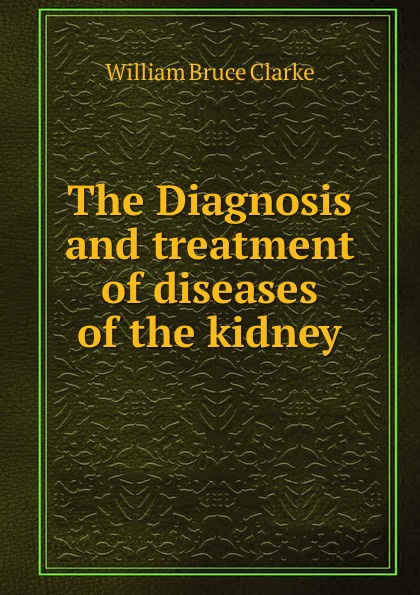 лучшая цена William Bruce Clarke The Diagnosis and treatment of diseases of the kidney