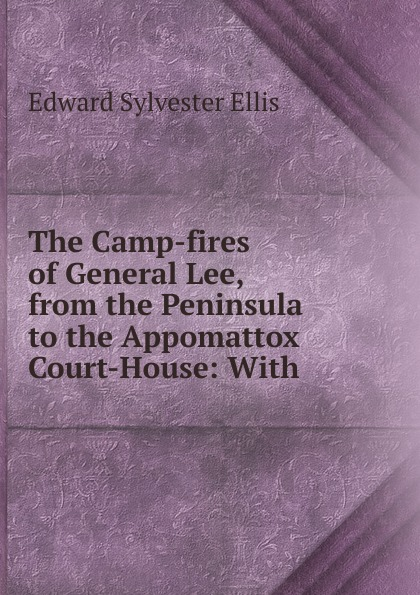 E. S. Ellis The Camp-fires of General Lee, from the Peninsula to the Appomattox Court-House henry clay watson the camp fires of napoleon