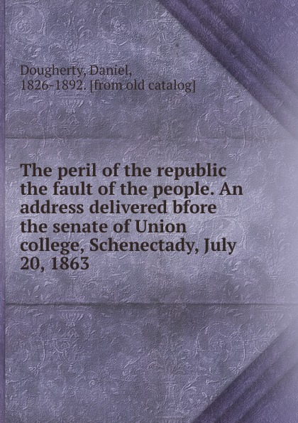 Daniel Dougherty The peril of the republic the fault of the people. An address delivered bfore the senate of Union college, Schenectady, July 20, 1863