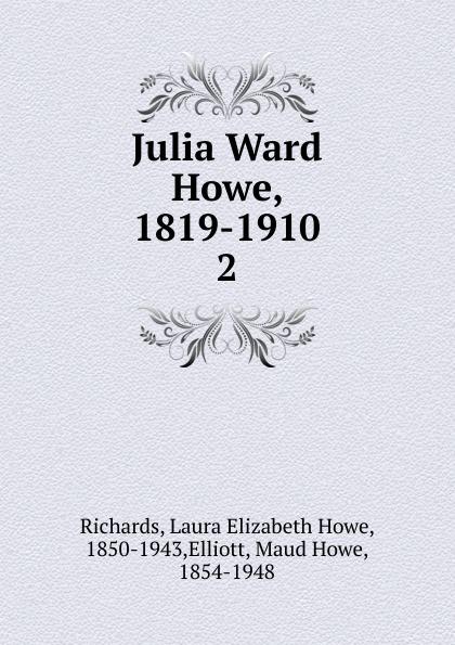 Richards Laura Elizabeth Julia Ward Howe, 1819-1910 julia ward howe 1819 1910 volume 1