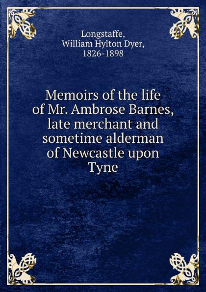 William Hylton Dyer Longstaffe Memoirs of the life of Mr. Ambrose Barnes, late merchant and sometime alderman of Newcastle upon Tyne slayer newcastle upon tyne