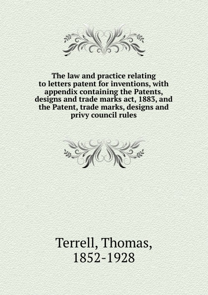 Thomas Terrell The law and practice relating to letters patent for inventions john grant patents registered designs trade marks and copyright for dummies
