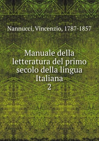 Vincenzio Nannucci Manuale della letteratura del primo secolo della lingua Italiana camillo ugoni della letteratura italiana nella seconda meta del secolo xviii