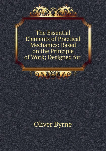 Oliver Byrne The Essential Elements of Practical Mechanics j s zerbe practical mechanics for boys