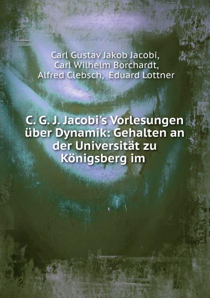 Carl Gustav Jakob Jacobi C. G. J. Jacobi.s Vorlesungen uber Dynamik leo koenigsberger carl gustav jacob jacobi