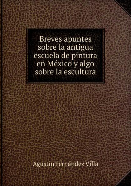 Agustín Fernández Villa Breves apuntes sobre la antigua escuela de pintura en Mexico y algo sobre la escultura la galeria tretiakov pintura