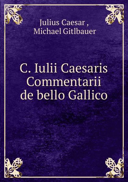 Caesar Gaius Julius C. Iulii Caesaris Commentarii de bello Gallico caesar gaius julius caii iulii caesaris commentarii de bello gallico et civili