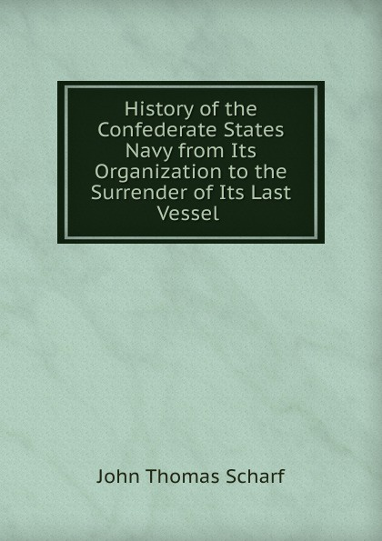 John Thomas Scharf History of the Confederate States Navy from Its Organization to the Surrender of Its Last Vessel цена 2017