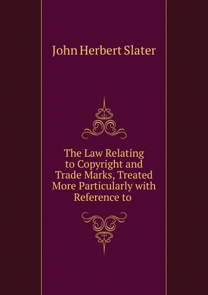 The Law Relating to Copyright and Trade Marks, Treated More Particularly