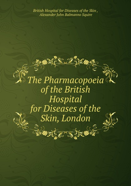 "The Pharmacopoeia of the British Hospital for Diseases of the Skin, London Churchill"", 1884 год), созданный на основе электронной копии..."
