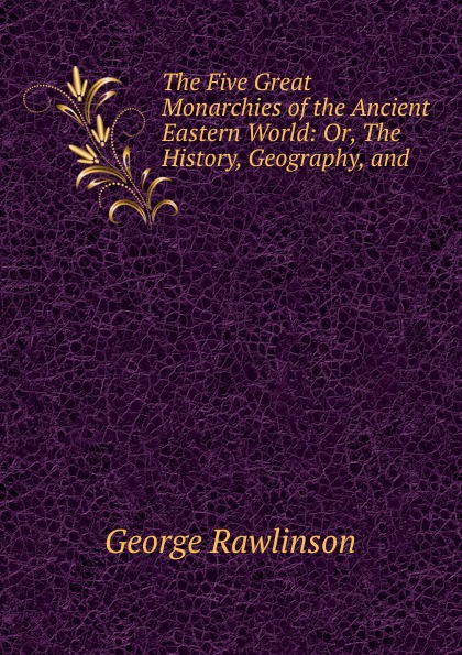 George Rawlinson The Five Great Monarchies of the Ancient Eastern World цена