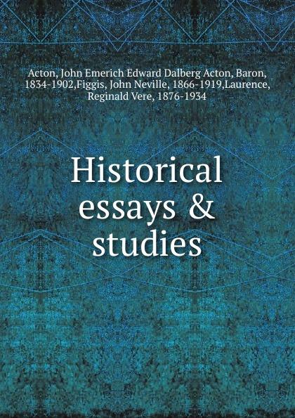 John E. E. D. Acton Historical essays . studies john e e d acton die neuere deutsche geschichtswissenschaft eine skizze