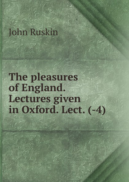 The pleasures of England. Lectures given in Oxford. Lect. (-4).