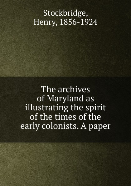"The archives of Maryland as illustrating the spirit of the times of the early colonists.  A paper Эта книга — репринт оригинального издания (издательство""Baltimore..."