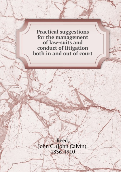 John Calvin Reed Practical suggestions for the management of law-suits and conduct of litigation both in and out of court in praise of litigation