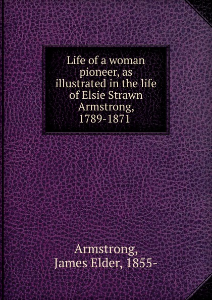 James Elder Armstrong Life of a woman pioneer, as illustrated in the life of Elsie Strawn Armstrong, 1789-1871 benjamin armstrong early life among the indians reminiscences from the life of benj g armstrong