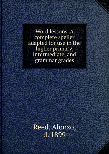 Alonzo Reed Word lessons. A complete speller adapted for use in the higher primary, intermediate, and grammar grades alonzo reed word lessons