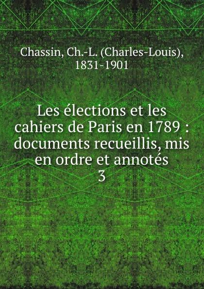 Charles-Louis Chassin Les elections et les cahiers de Paris en 1789 chroniques de yolande de france duchesse de savoie soeur de louis xi documents inedits recueillis et mis en ordre premier volume