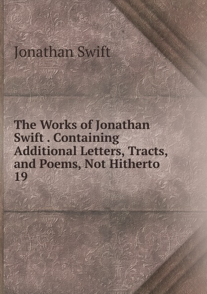 Swift Jonathan The Works of Jonathan Swift Containing Additional Letters, Tracts, and Poems, Not Hitherto swift jonathan the works of jonathan swift containing additional letters tracts and poems not hitherto published with notes and a life of the author volume 4