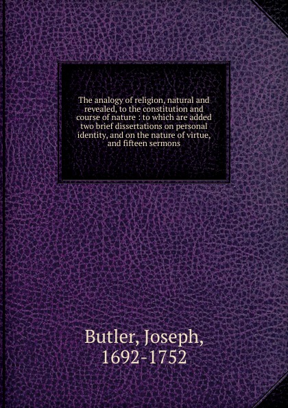 Joseph Butler The analogy of religion, natural and revealed, to the constitution and course of nature william warburton principles of natural and revealed religion vol 2