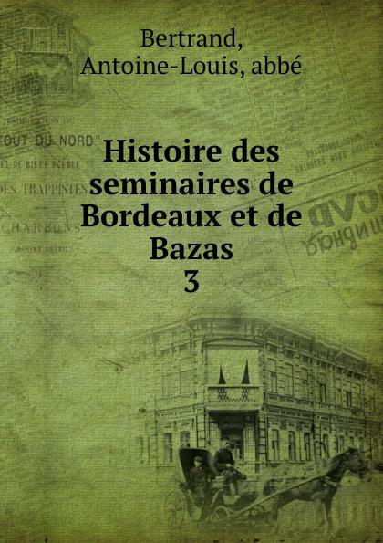 Antoine-Louis Bertrand Histoire des seminaires de Bordeaux et Bazas